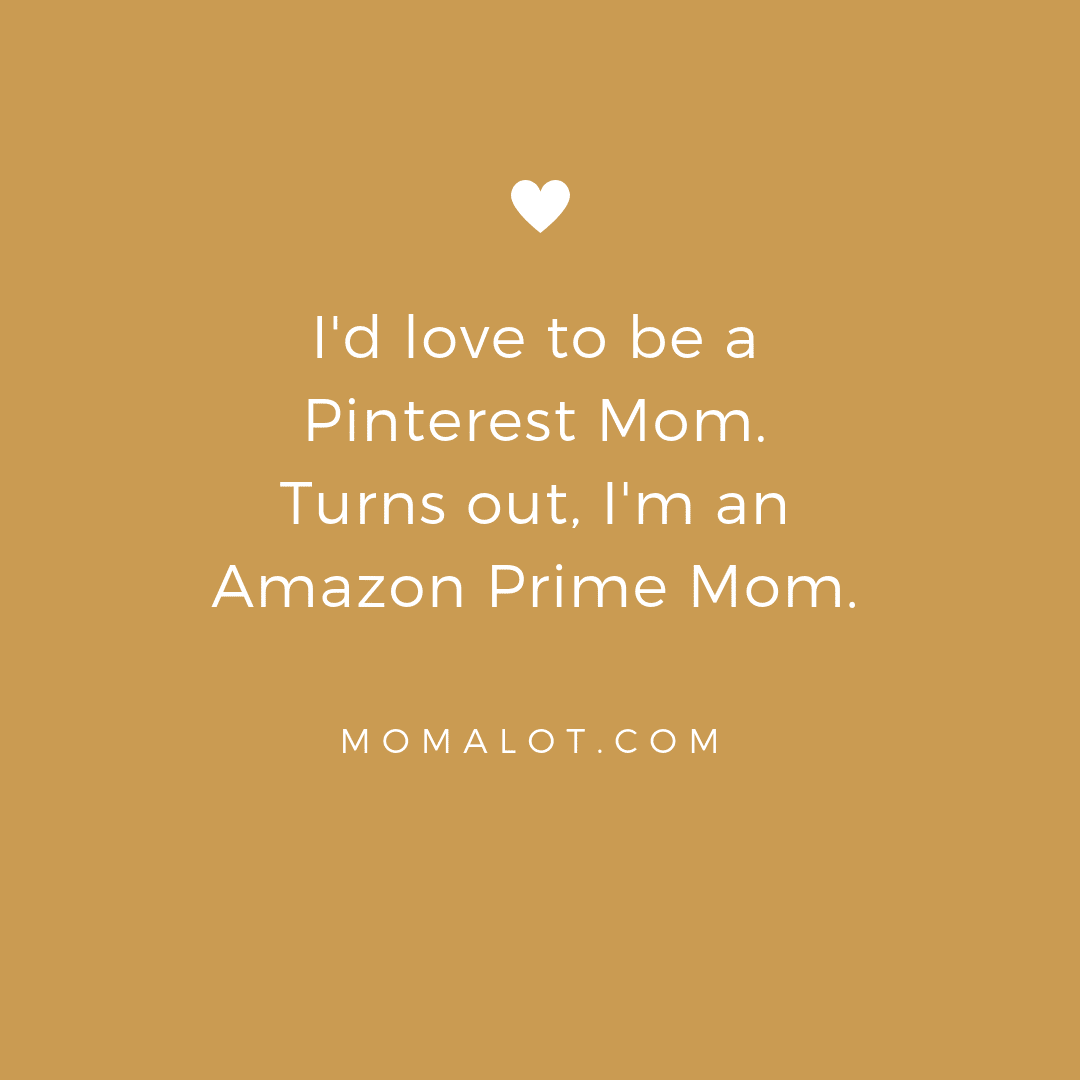 funny fun favorite mom quotes and memes that will make you laugh giggle and want more - I'd love to be a Pinterest Mom turns out I'm an Amazon Prime mom